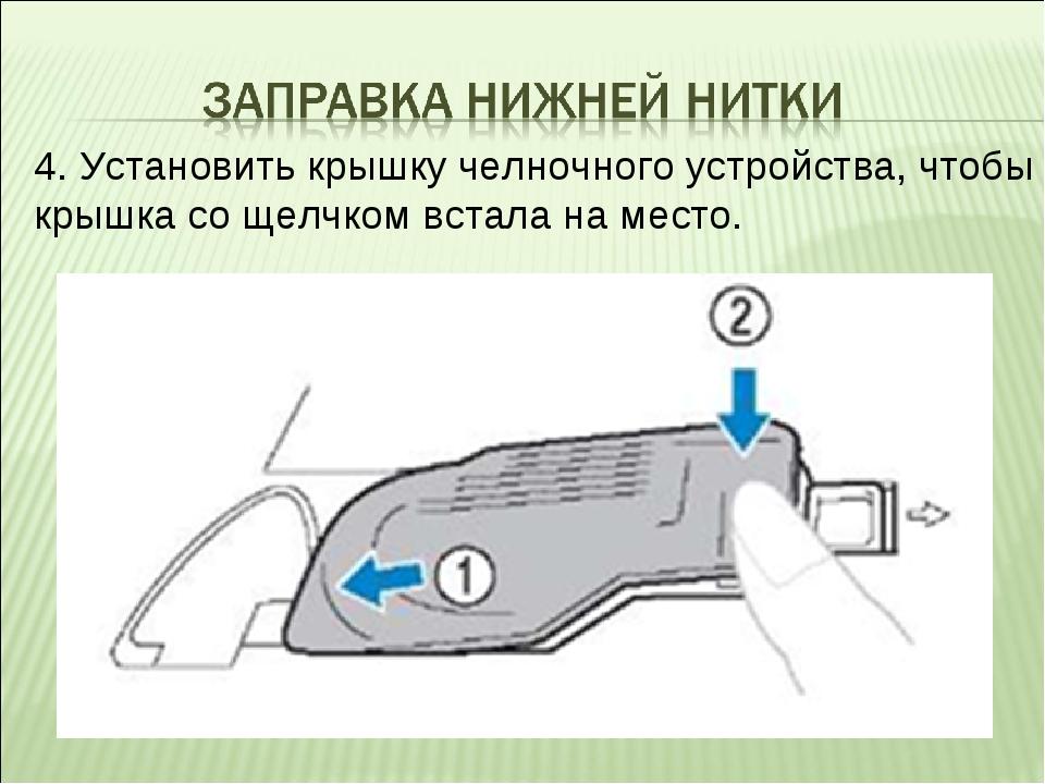 4. Установить крышку челночного устройства, чтобы крышка со щелчком встала на...