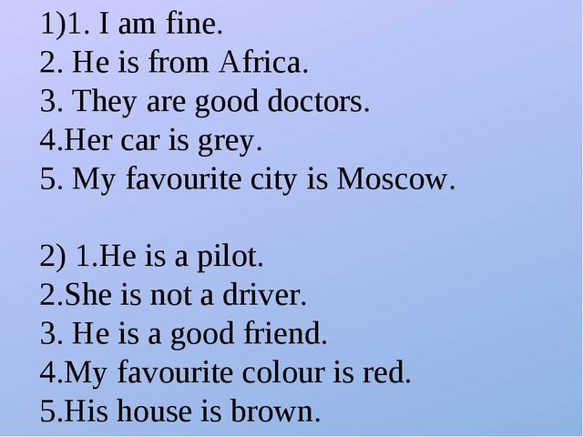 1)1. I am fine. 2. He is from Africa. 3. They are good doctors. 4.Her car is...