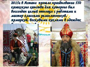 2015г в Астане прошло празднование 550 казахского ханства для которого был в