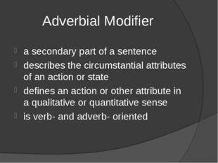 Adverbial Modifier a secondary part of a sentence describes the circumstantia