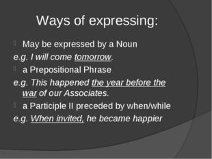 Ways of expressing: May be expressed by a Noun e.g. I will come tomorrow. a P