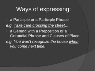 Ways of expressing: a Participle or a Participle Phrase e.g. Take care crossi