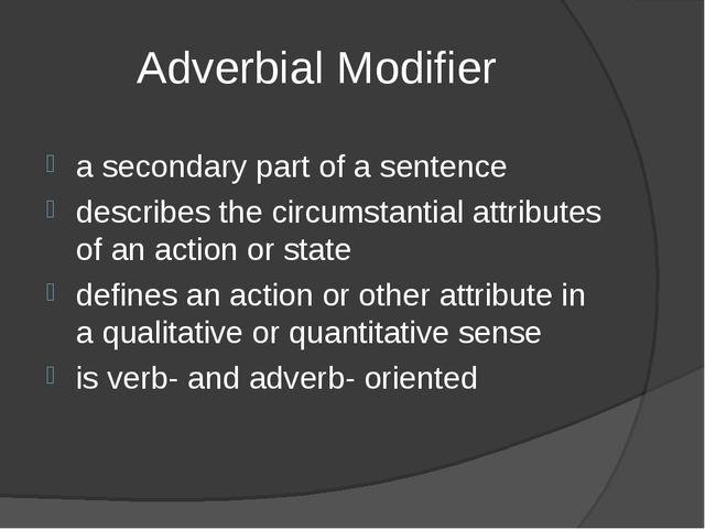 Adverbial Modifier a secondary part of a sentence describes the circumstantia...