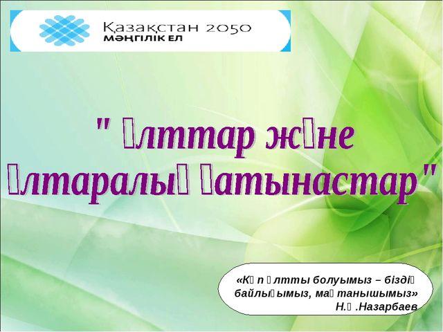 «Көп ұлтты болуымыз – біздің байлығымыз, мақтанышымыз» Н.Ә.Назарбаев