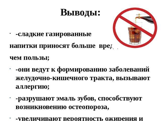 Выводы: -сладкие газированные напитки приносят больше вреда, чем пользы; -они...