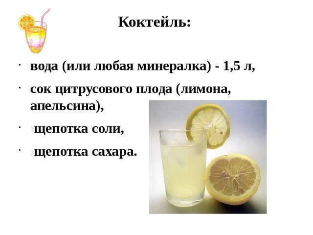 Коктейль: вода (или любая минералка) - 1,5 л, сок цитрусового плода (лимона,...