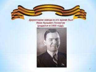 * Директором завода в это время был Иван Кузьмич Лоскутов (родился в 1900 го