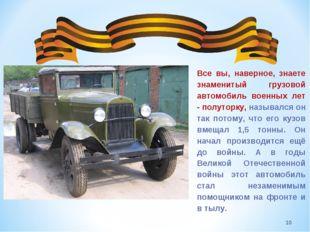 * Все вы, наверное, знаете знаменитый грузовой автомобиль военных лет - полу
