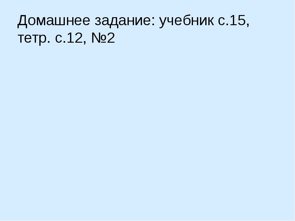 Домашнее задание: учебник с.15, тетр. с.12, №2