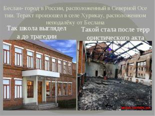 Беслан- город в России, расположенный в Северной Осетии. Теракт произошел в с