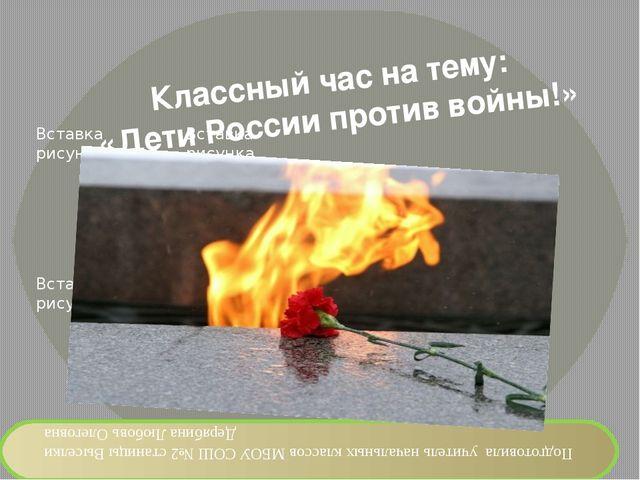 Классный час на тему: «Дети России против войны!» Подготовила учитель начальн...