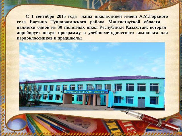 С 1 сентября 2015 года наша школа-лицей имени А.М.Горького села Баутино Тупка...
