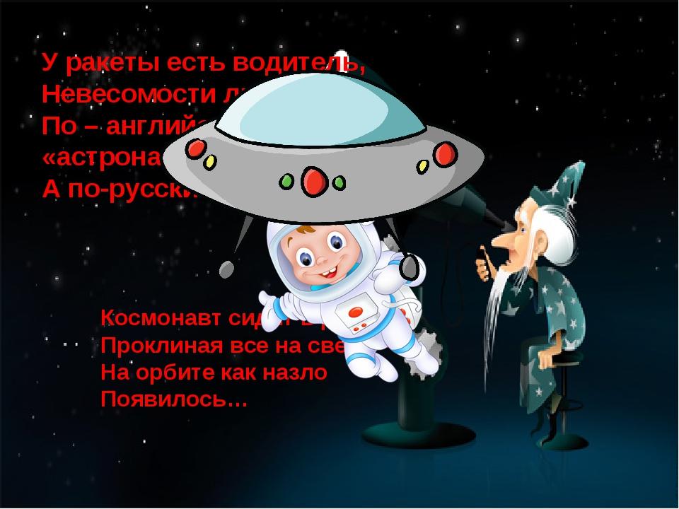 У ракеты есть водитель, Невесомости любитель. По – английски : «астронавт», А...