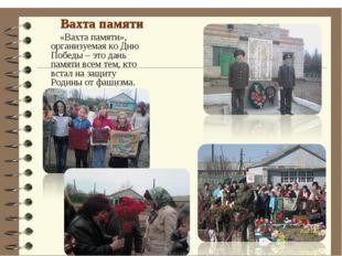 Вахта памяти «Вахта памяти», организуемая ко Дню Победы – это дань памяти вс