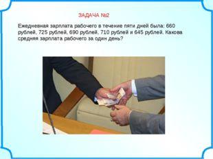 Ежедневная зарплата рабочего в течение пяти дней была: 660 рублей, 725 рубле