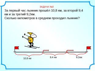 За первый час лыжник прошёл 10,8 км, за второй 9,4 км и за третий 9,2км. Скол