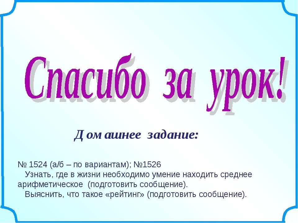Домашнее задание: № 1524 (а/б – по вариантам); №1526 Узнать, где в жизни необ...