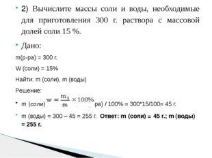 2) Вычислите массы соли и воды, необходимые для приготовления 300 г. раствора