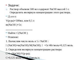 Задачи: Раствор объемом 500 мл содержит NaOH массой 5 г. Определить молярную
