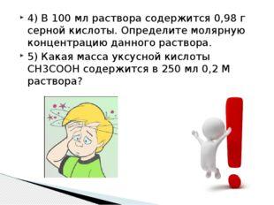 4) В 100 мл раствора содержится 0,98 г серной кислоты. Определите молярную ко