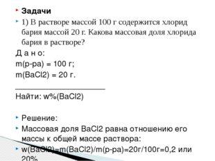 Задачи 1) В растворе массой 100 г содержится хлорид бария массой 20 г. Какова