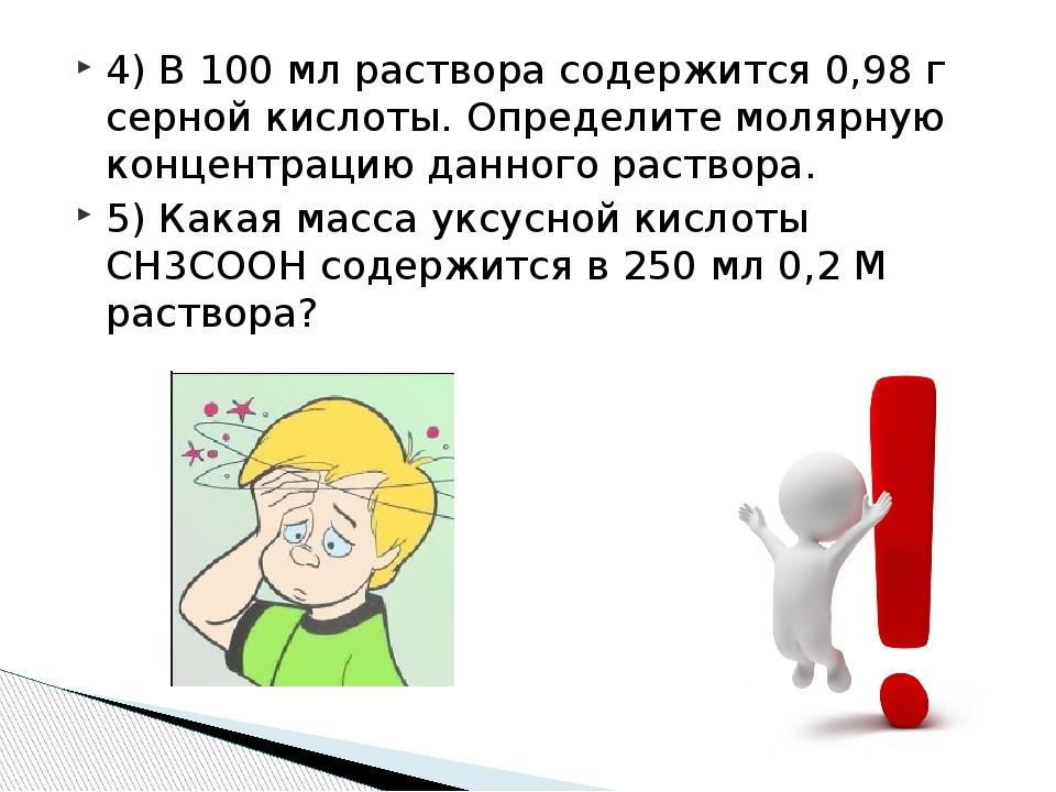 4) В 100 мл раствора содержится 0,98 г серной кислоты. Определите молярную ко...