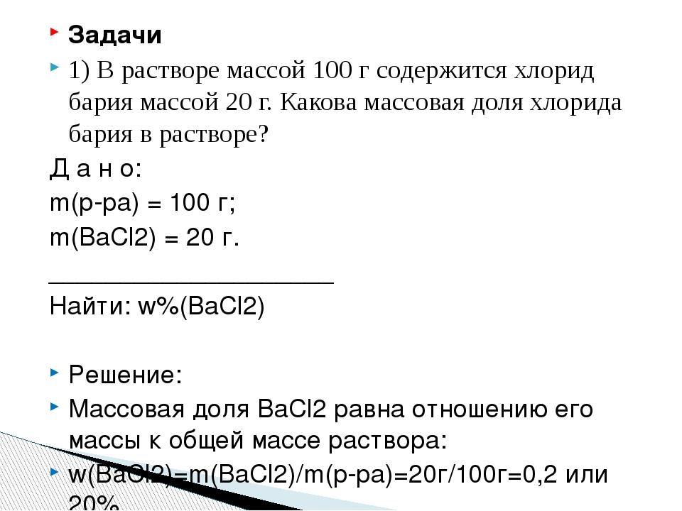 Задачи 1) В растворе массой 100 г содержится хлорид бария массой 20 г. Какова...