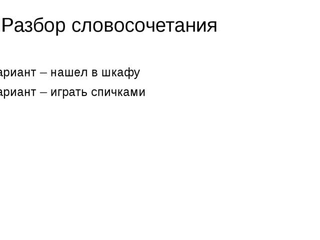 3. Разбор словосочетания 1 вариант – нашел в шкафу 2 вариант – играть спичками