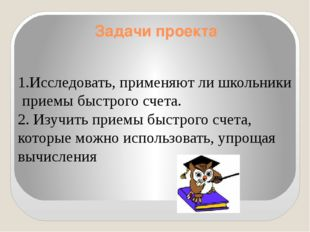 Задачи проекта Исследовать, применяют ли школьники приемы быстрого счета. 2.