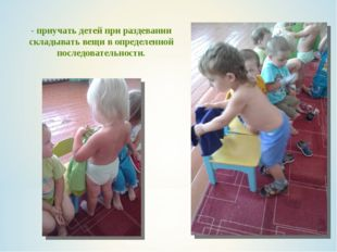 - приучать детей при раздевании складывать вещи в определенной последовательн