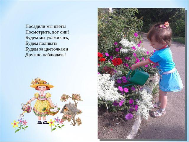 Посадили мы цветы Посмотрите, вот они! Будем мы ухаживать, Будем поливать Буд...