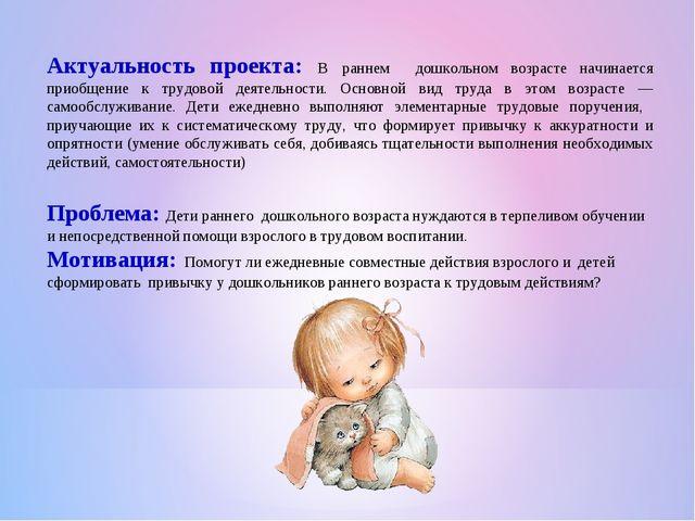 Актуальность проекта: В раннем дошкольном возрасте начинается приобщение к тр...