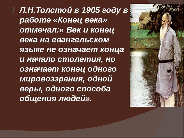 Л.Н.Толстой в 1905 году в работе «Конец века» отмечал:« Век и конец века на...