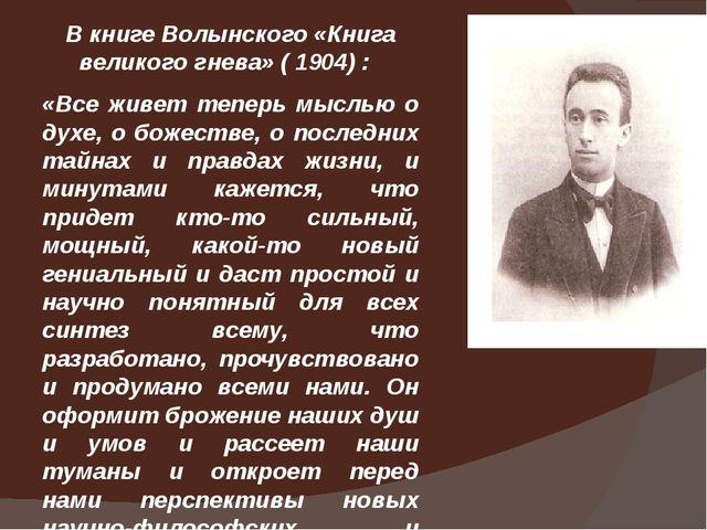 В книге Волынского «Книга великого гнева» ( 1904) : «Все живет теперь мыслью...