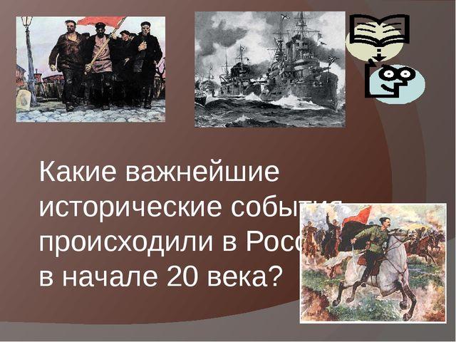 Какие важнейшие исторические события происходили в России в начале 20 века? В...