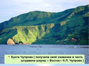 Бухта Чупрова ( получила своё название в честь штурмана шхуны « Восток» Н.Л.