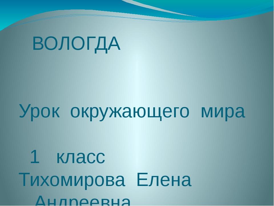 ВОЛОГДА Урок окружающего мира 1 класс Тихомирова Елена Андреевна