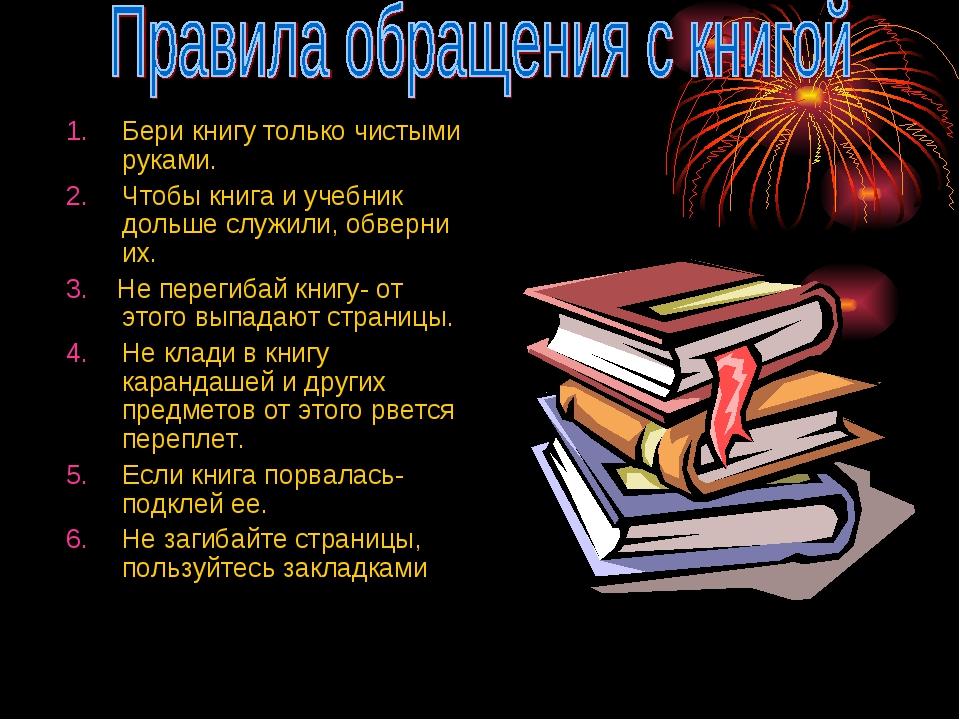 Бери книгу только чистыми руками. Чтобы книга и учебник дольше служили, обвер...