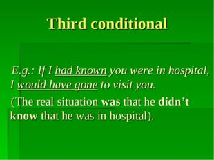 Third conditional E.g.: If I had known you were in hospital, I would have gon