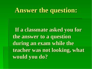 Answer the question: If a classmate asked you for the answer to a question du