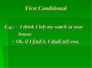 First Conditional E.g.: - I think I left my watch at your house. – Ok, if I f