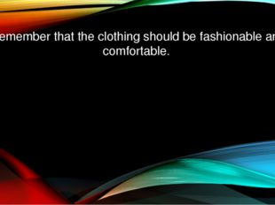 Remember that the clothing should be fashionable and comfortable.