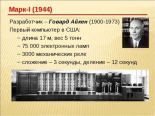 Разработчик – Говард Айкен (1900-1973) Первый компьютер в США: длина 17 м, ве