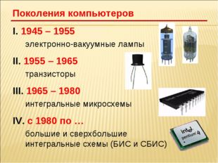 I. 1945 – 1955 электронно-вакуумные лампы II. 1955 – 1965 транзисторы III. 1