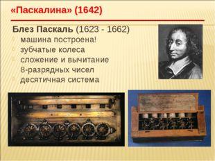 Блез Паскаль (1623 - 1662) машина построена! зубчатые колеса сложение и вычит
