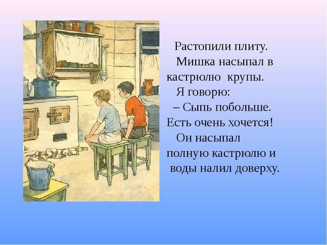 Растопили плиту. Мишка насыпал в кастрюлю крупы. Я говорю: –Сыпь поболь...