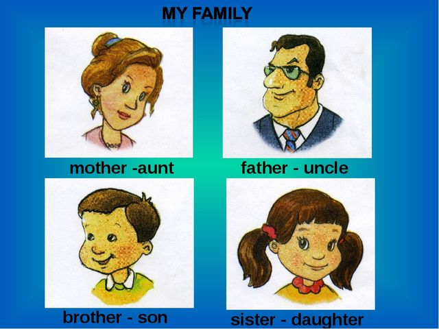 mother -aunt father - uncle brother - son sister - daughter