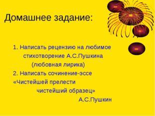 Домашнее задание: 1. Написать рецензию на любимое стихотворение А.С.Пушкина (
