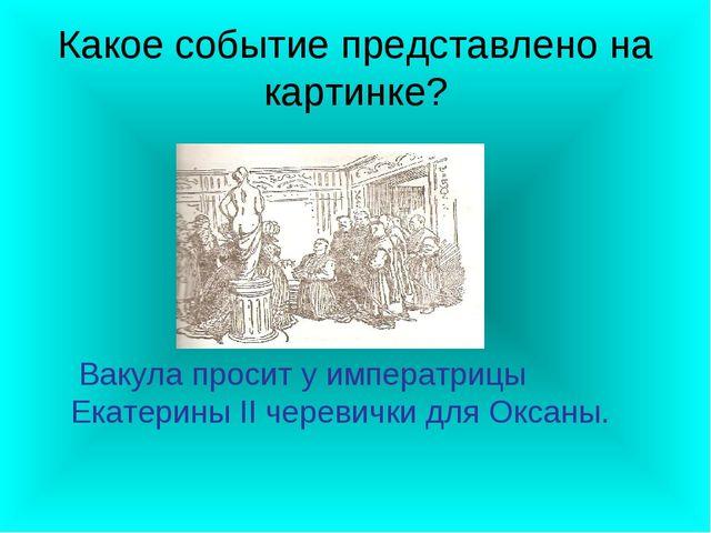 Какое событие представлено на картинке? Вакула просит у императрицы Екатерины...