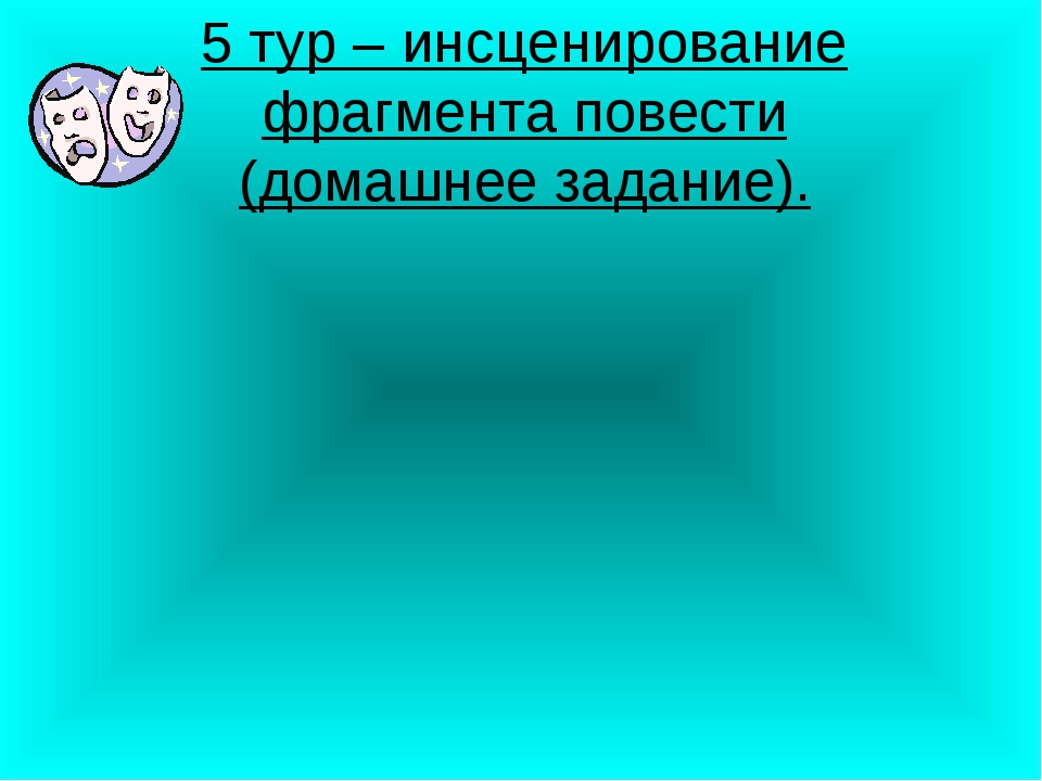 5 тур – инсценирование фрагмента повести (домашнее задание).